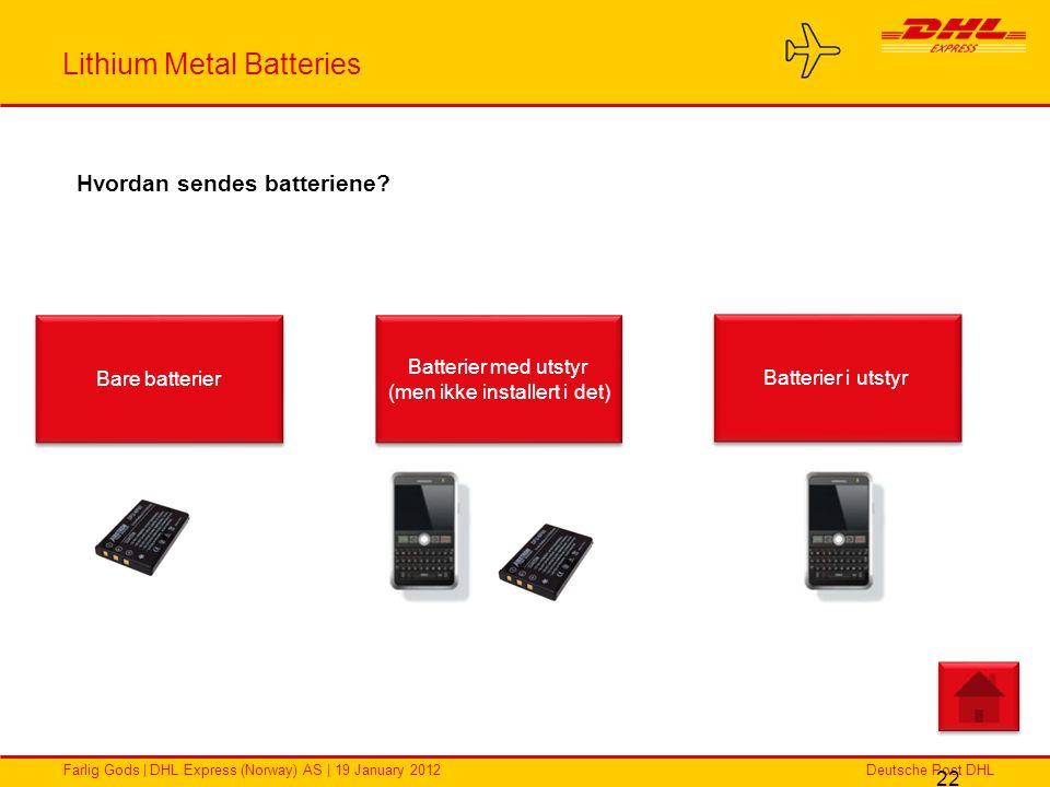 Deutsche Post DHLFarlig Gods | DHL Express (Norway) AS | 19 January 2012 Lithium Metal Batteries 22 Hvordan sendes batteriene? Bare batterier Batterie