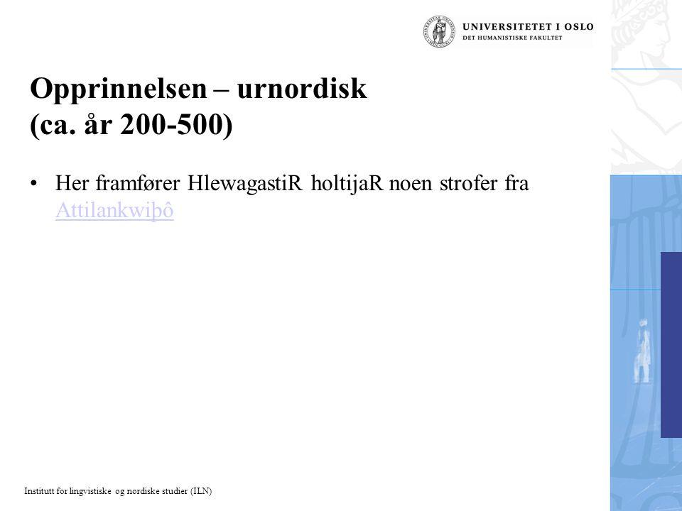 Institutt for lingvistiske og nordiske studier (ILN) Opprinnelsen – urnordisk (ca. år 200-500) Her framfører HlewagastiR holtijaR noen strofer fra Att