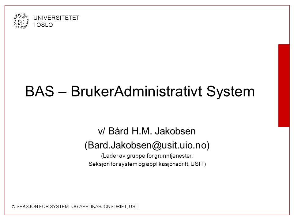 © SEKSJON FOR SYSTEM- OG APPLIKASJONSDRIFT, USIT UNIVERSITETET I OSLO BAS – BrukerAdministrativt System v/ Bård H.M.
