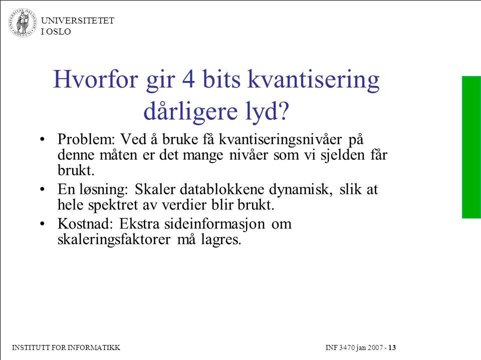 INSTITUTT FOR INFORMATIKK INF 3470 jan 2007 - 13 UNIVERSITETET I OSLO Hvorfor gir 4 bits kvantisering dårligere lyd? Problem: Ved å bruke få kvantiser
