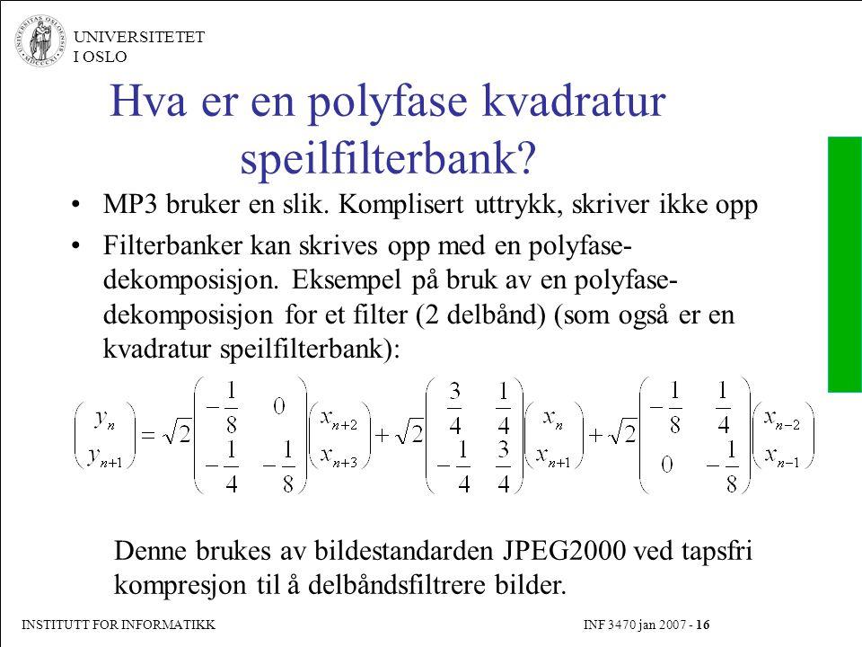 INSTITUTT FOR INFORMATIKK INF 3470 jan 2007 - 16 UNIVERSITETET I OSLO Hva er en polyfase kvadratur speilfilterbank? MP3 bruker en slik. Komplisert utt