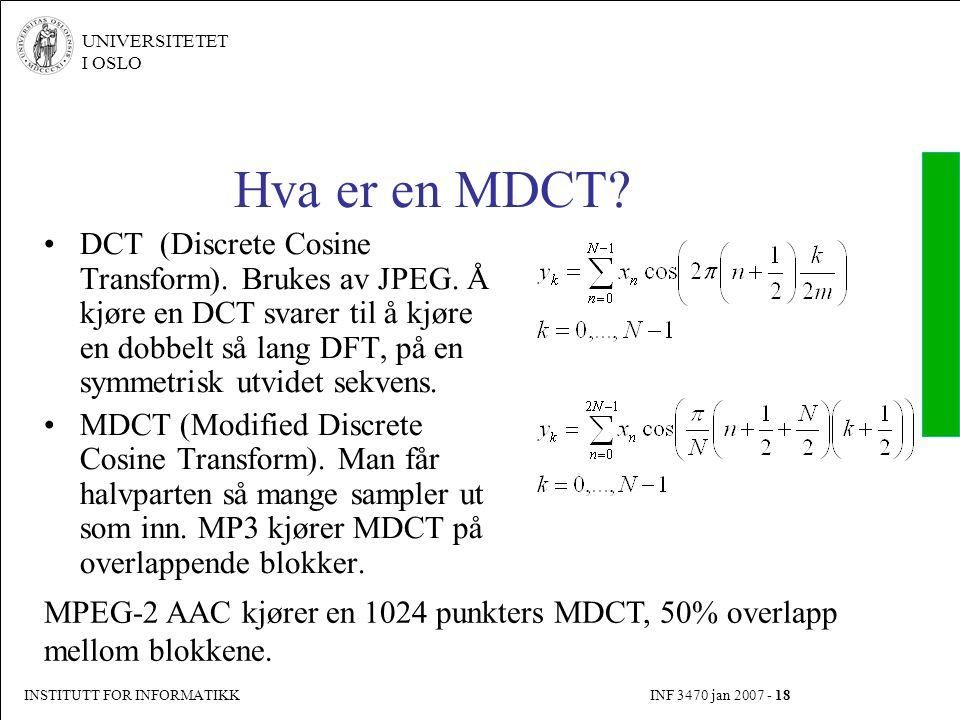 INSTITUTT FOR INFORMATIKK INF 3470 jan 2007 - 18 UNIVERSITETET I OSLO Hva er en MDCT? DCT (Discrete Cosine Transform). Brukes av JPEG. Å kjøre en DCT