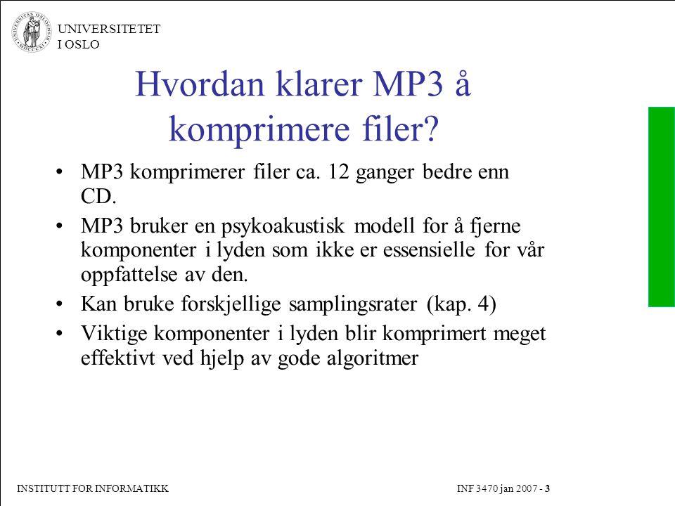 INSTITUTT FOR INFORMATIKK INF 3470 jan 2007 - 3 UNIVERSITETET I OSLO Hvordan klarer MP3 å komprimere filer? MP3 komprimerer filer ca. 12 ganger bedre