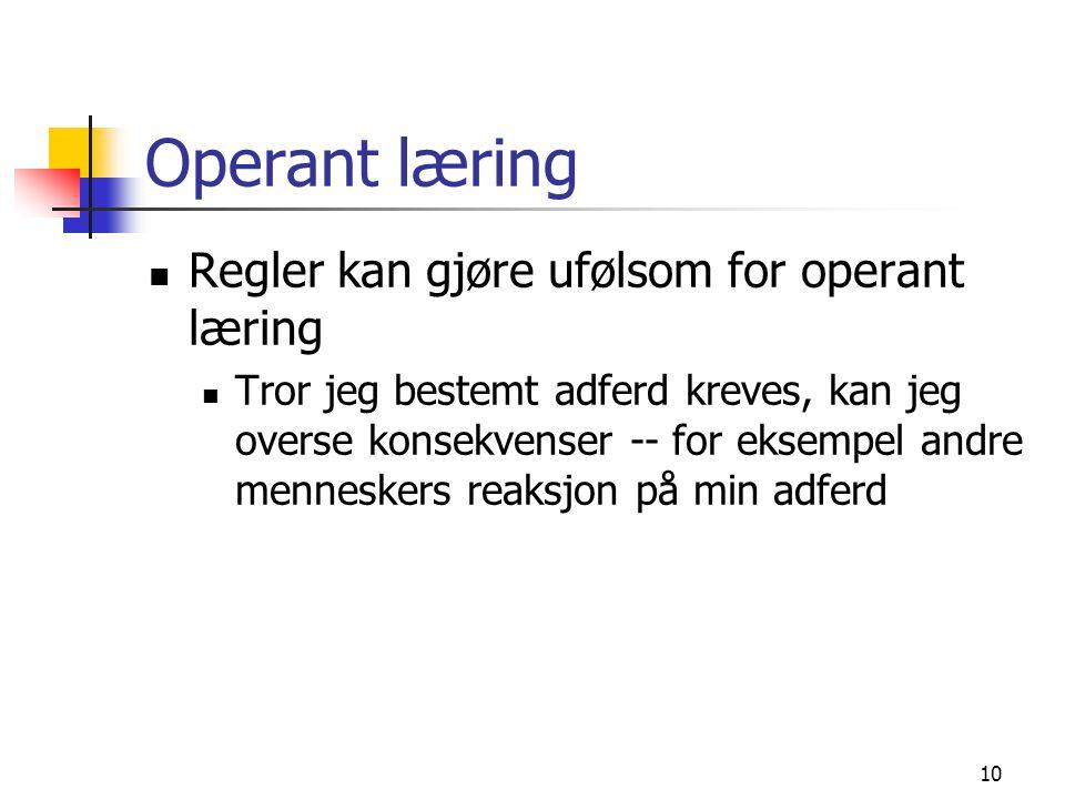 10 Operant læring Regler kan gjøre ufølsom for operant læring Tror jeg bestemt adferd kreves, kan jeg overse konsekvenser -- for eksempel andre mennes