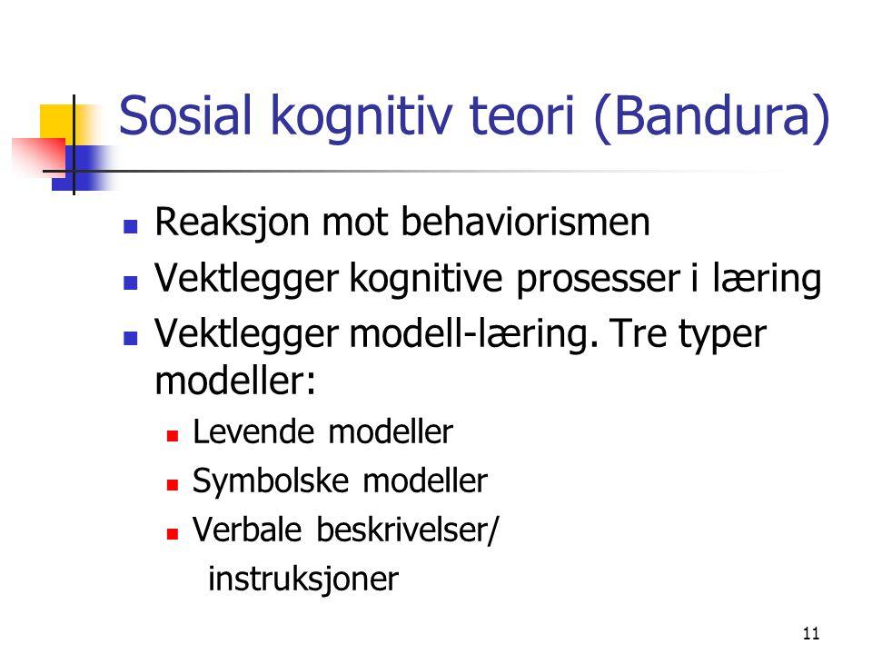 11 Sosial kognitiv teori (Bandura) Reaksjon mot behaviorismen Vektlegger kognitive prosesser i læring Vektlegger modell-læring. Tre typer modeller: Le