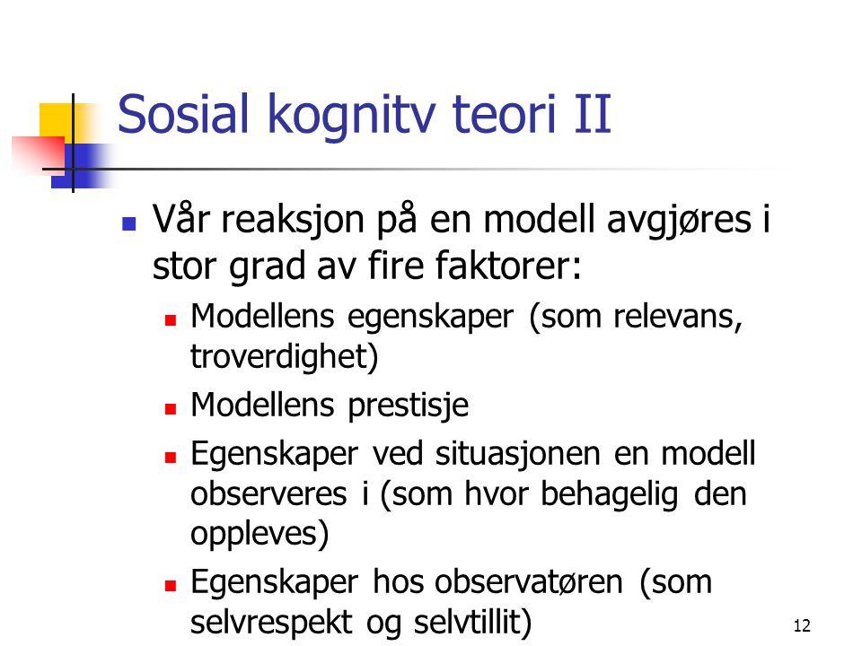 12 Sosial kognitv teori II Vår reaksjon på en modell avgjøres i stor grad av fire faktorer: Modellens egenskaper (som relevans, troverdighet) Modellens prestisje Egenskaper ved situasjonen en modell observeres i (som hvor behagelig den oppleves) Egenskaper hos observatøren (som selvrespekt og selvtillit)
