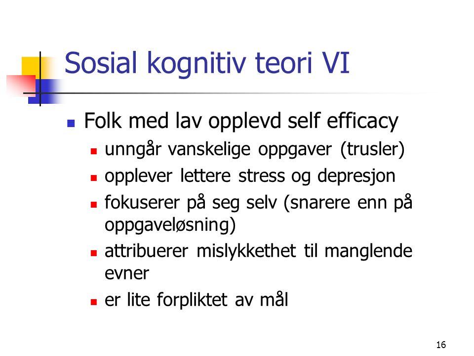 16 Sosial kognitiv teori VI Folk med lav opplevd self efficacy unngår vanskelige oppgaver (trusler) opplever lettere stress og depresjon fokuserer på seg selv (snarere enn på oppgaveløsning) attribuerer mislykkethet til manglende evner er lite forpliktet av mål