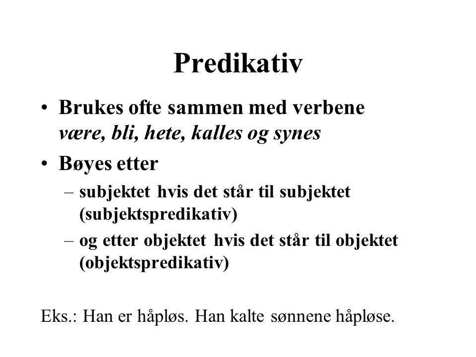 Predikativ Brukes ofte sammen med verbene være, bli, hete, kalles og synes Bøyes etter –subjektet hvis det står til subjektet (subjektspredikativ) –og
