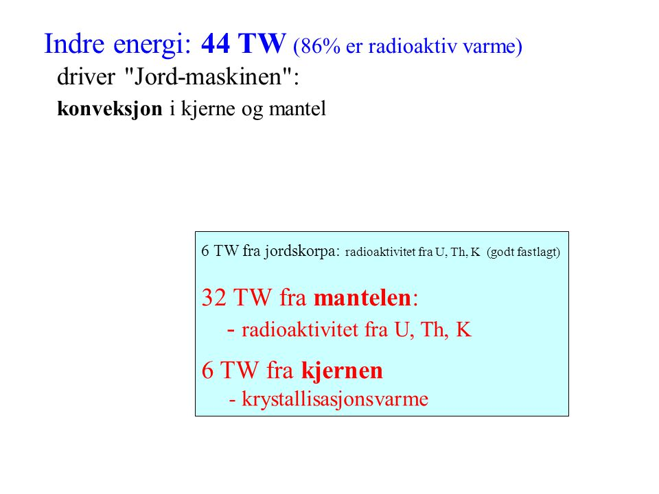 Indre energi: 44 TW (86% er radioaktiv varme) driver Jord-maskinen : konveksjon i kjerne og mantel 6 TW fra jordskorpa: radioaktivitet fra U, Th, K (godt fastlagt) 32 TW fra mantelen: - radioaktivitet fra U, Th, K 6 TW fra kjernen - krystallisasjonsvarme