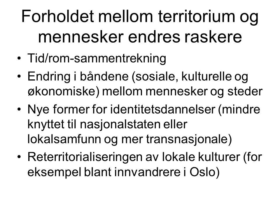 Forholdet mellom territorium og mennesker endres raskere Tid/rom-sammentrekning Endring i båndene (sosiale, kulturelle og økonomiske) mellom mennesker og steder Nye former for identitetsdannelser (mindre knyttet til nasjonalstaten eller lokalsamfunn og mer transnasjonale) Reterritorialiseringen av lokale kulturer (for eksempel blant innvandrere i Oslo)