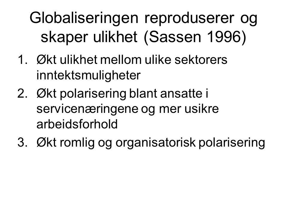 Globaliseringen reproduserer og skaper ulikhet (Sassen 1996) 1.Økt ulikhet mellom ulike sektorers inntektsmuligheter 2.Økt polarisering blant ansatte i servicenæringene og mer usikre arbeidsforhold 3.Økt romlig og organisatorisk polarisering