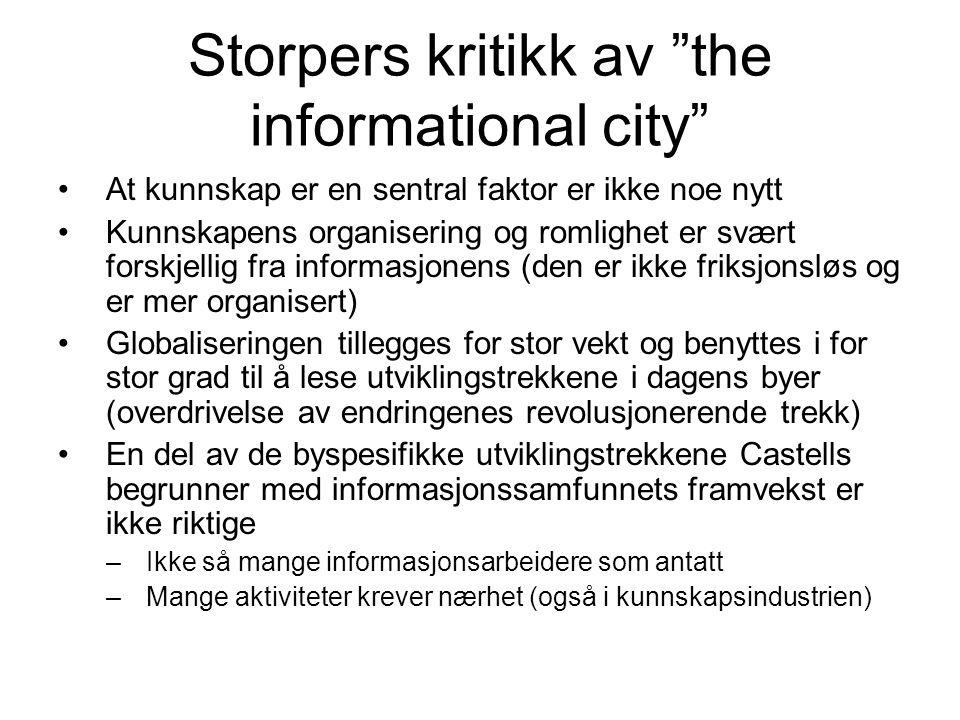 Storpers kritikk av the informational city At kunnskap er en sentral faktor er ikke noe nytt Kunnskapens organisering og romlighet er svært forskjellig fra informasjonens (den er ikke friksjonsløs og er mer organisert) Globaliseringen tillegges for stor vekt og benyttes i for stor grad til å lese utviklingstrekkene i dagens byer (overdrivelse av endringenes revolusjonerende trekk) En del av de byspesifikke utviklingstrekkene Castells begrunner med informasjonssamfunnets framvekst er ikke riktige –Ikke så mange informasjonsarbeidere som antatt –Mange aktiviteter krever nærhet (også i kunnskapsindustrien)