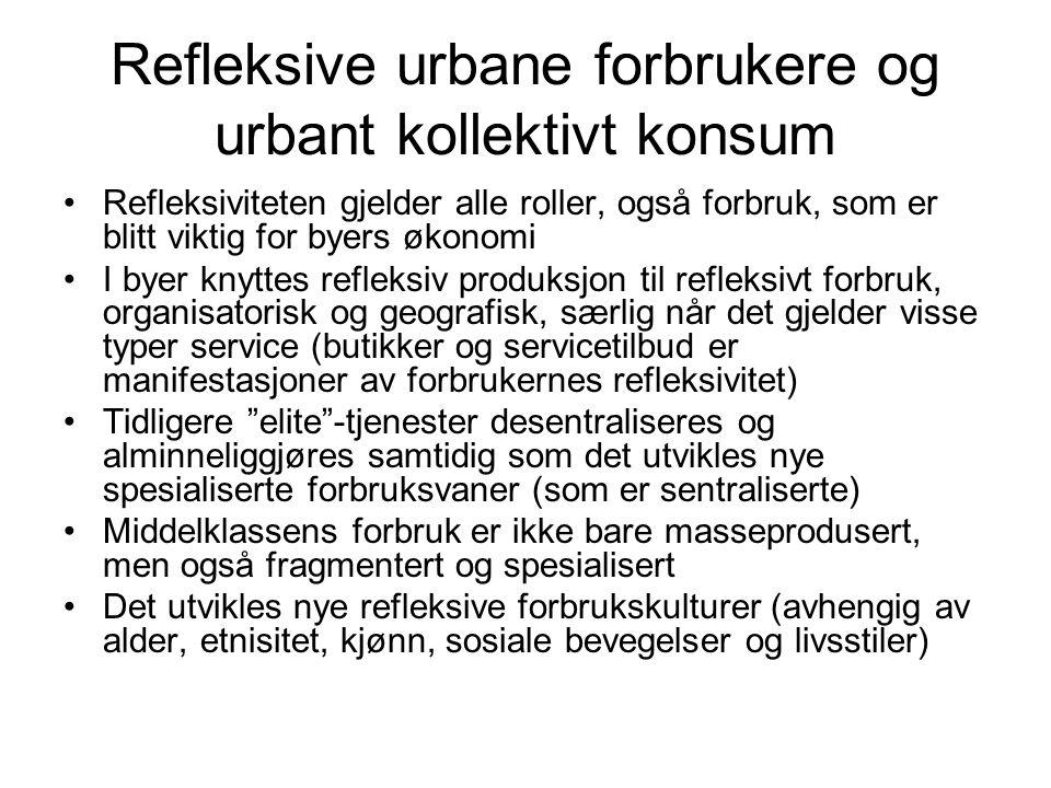 Refleksive urbane forbrukere og urbant kollektivt konsum Refleksiviteten gjelder alle roller, også forbruk, som er blitt viktig for byers økonomi I byer knyttes refleksiv produksjon til refleksivt forbruk, organisatorisk og geografisk, særlig når det gjelder visse typer service (butikker og servicetilbud er manifestasjoner av forbrukernes refleksivitet) Tidligere elite -tjenester desentraliseres og alminneliggjøres samtidig som det utvikles nye spesialiserte forbruksvaner (som er sentraliserte) Middelklassens forbruk er ikke bare masseprodusert, men også fragmentert og spesialisert Det utvikles nye refleksive forbrukskulturer (avhengig av alder, etnisitet, kjønn, sosiale bevegelser og livsstiler)