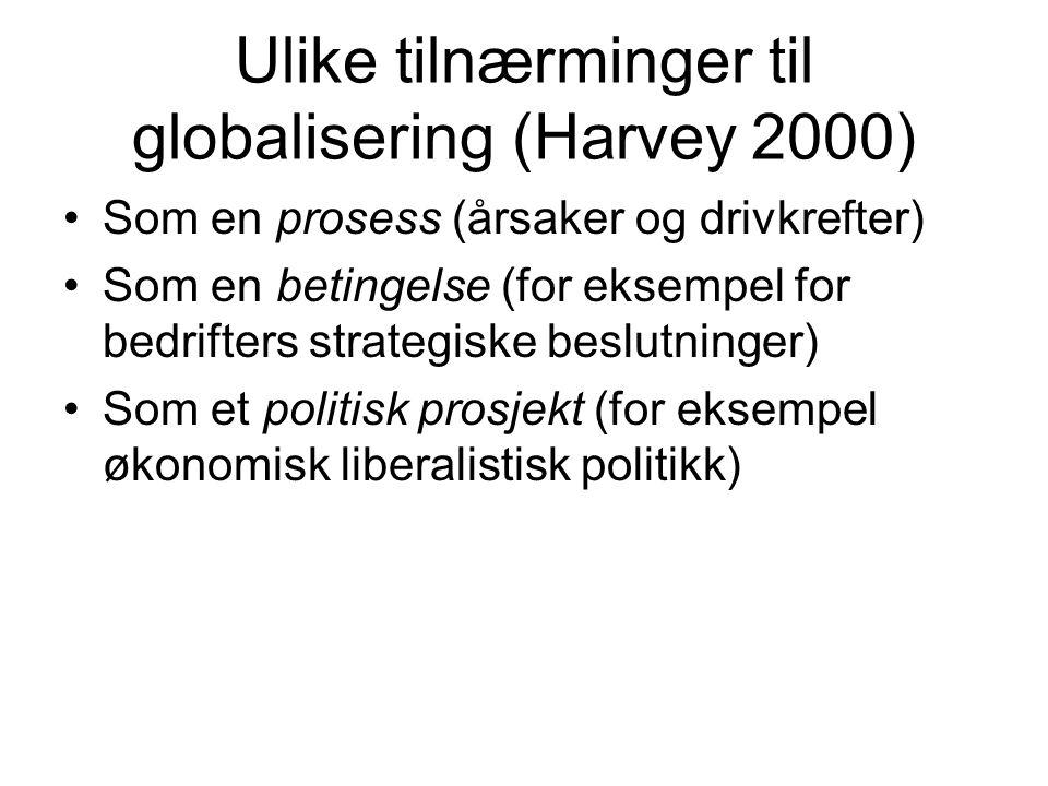 Ulike tilnærminger til globalisering (Harvey 2000) Som en prosess (årsaker og drivkrefter) Som en betingelse (for eksempel for bedrifters strategiske beslutninger) Som et politisk prosjekt (for eksempel økonomisk liberalistisk politikk)