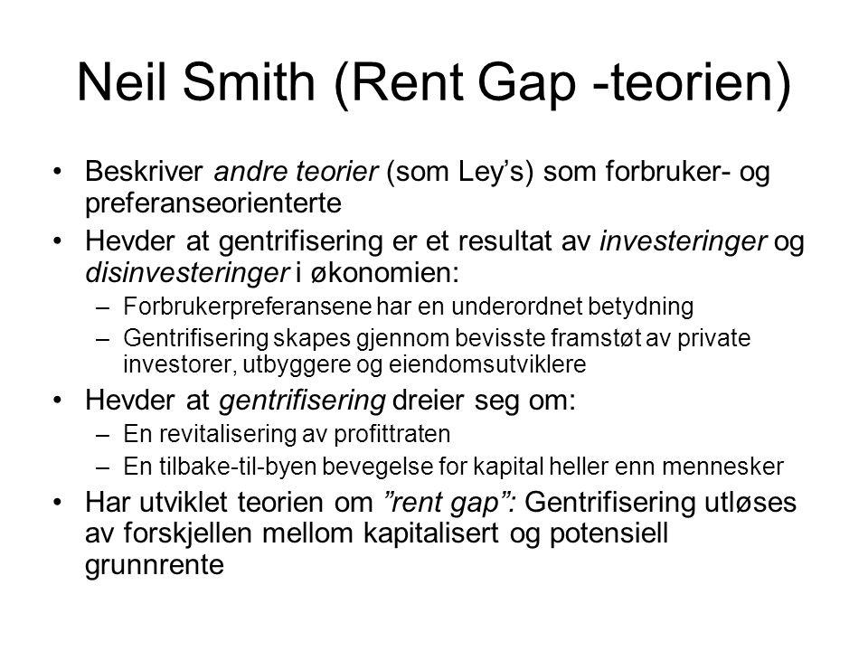 Neil Smith (Rent Gap -teorien) Beskriver andre teorier (som Ley's) som forbruker- og preferanseorienterte Hevder at gentrifisering er et resultat av i