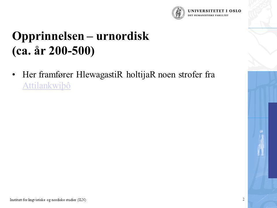 Institutt for lingvistiske og nordiske studier (ILN) 2 Opprinnelsen – urnordisk (ca. år 200-500) Her framfører HlewagastiR holtijaR noen strofer fra A