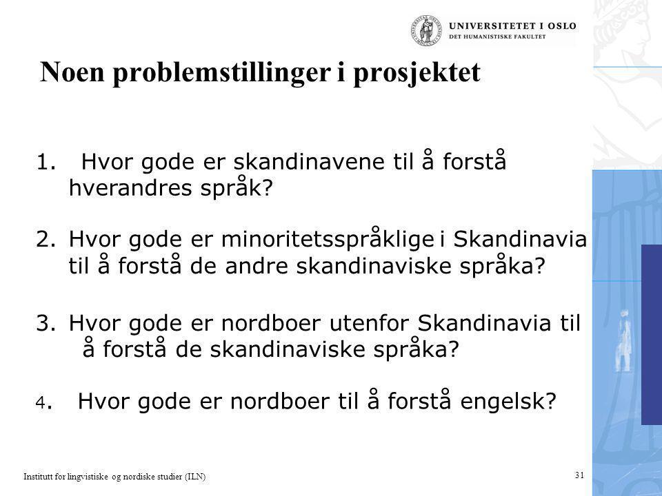 Institutt for lingvistiske og nordiske studier (ILN) 31 Noen problemstillinger i prosjektet 1. Hvor gode er skandinavene til å forstå hverandres språk
