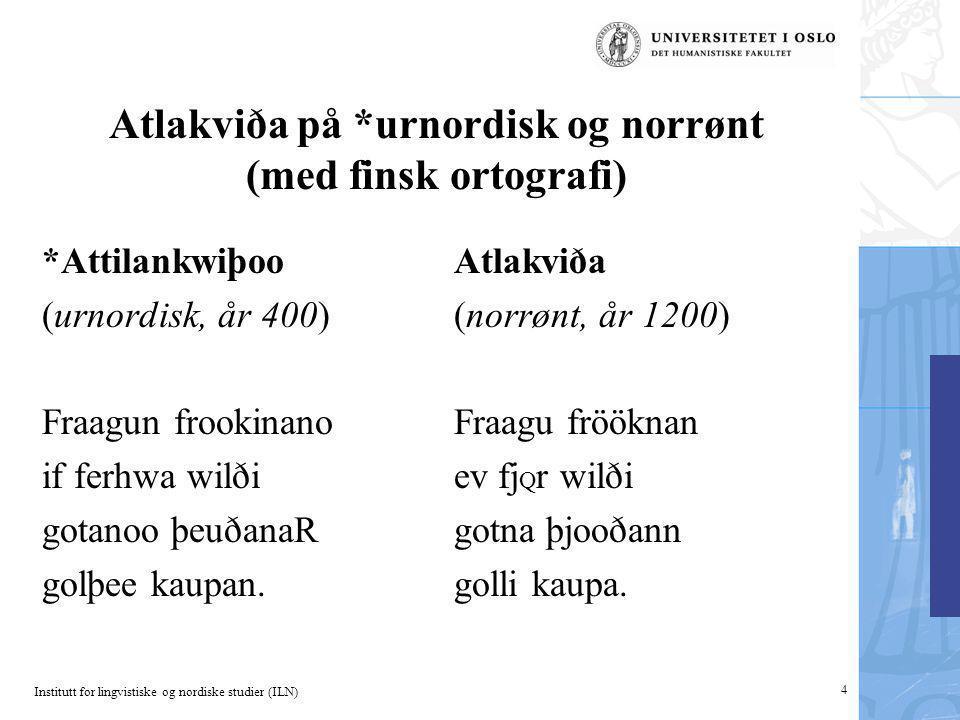 Institutt for lingvistiske og nordiske studier (ILN) 4 Atlakviða på *urnordisk og norrønt (med finsk ortografi) *Attilankwiþoo (urnordisk, år 400) Fra