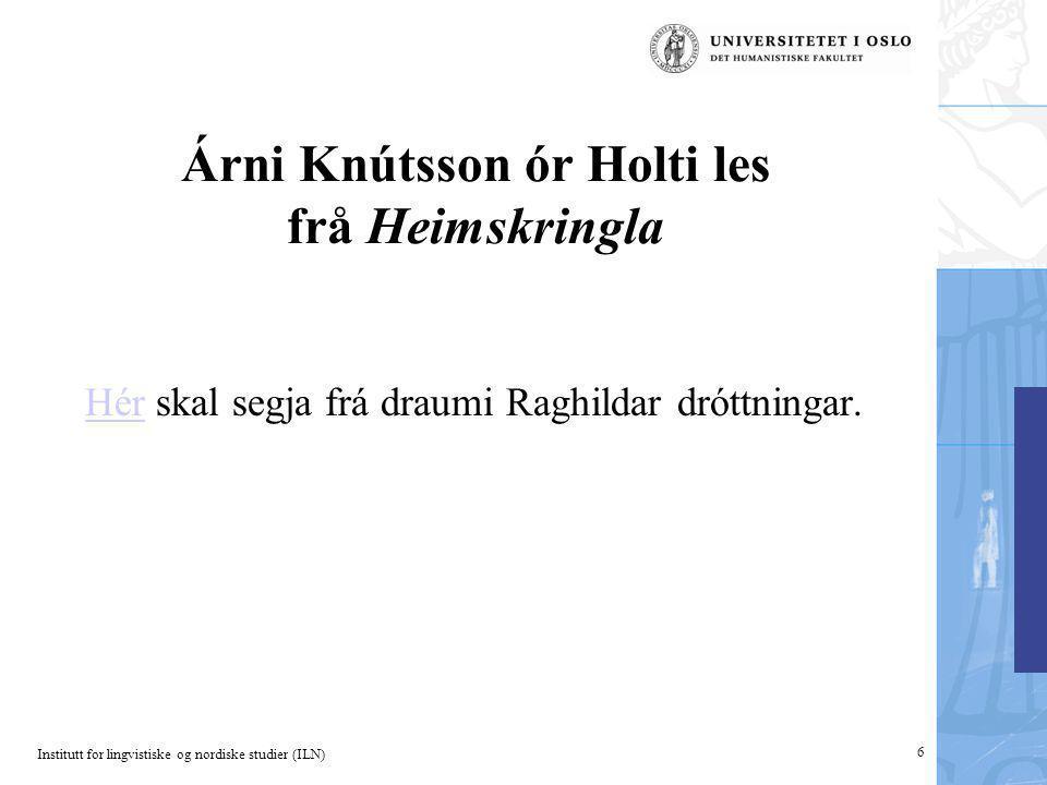 Institutt for lingvistiske og nordiske studier (ILN) 6 Árni Knútsson ór Holti les frå Heimskringla HérHér skal segja frá draumi Raghildar dróttningar.