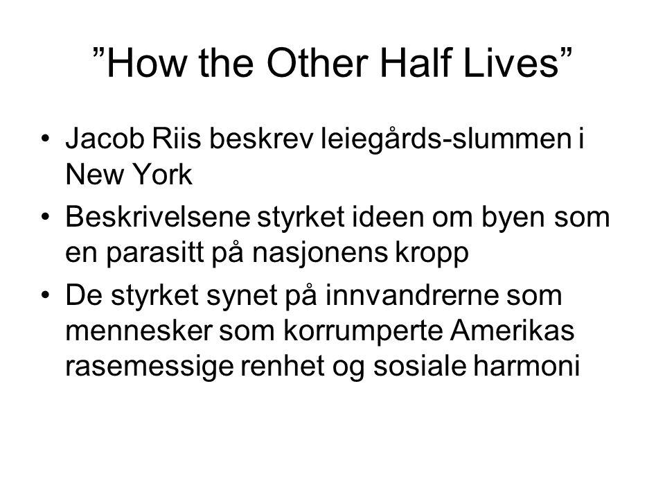 How the Other Half Lives Jacob Riis beskrev leiegårds-slummen i New York Beskrivelsene styrket ideen om byen som en parasitt på nasjonens kropp De styrket synet på innvandrerne som mennesker som korrumperte Amerikas rasemessige renhet og sosiale harmoni
