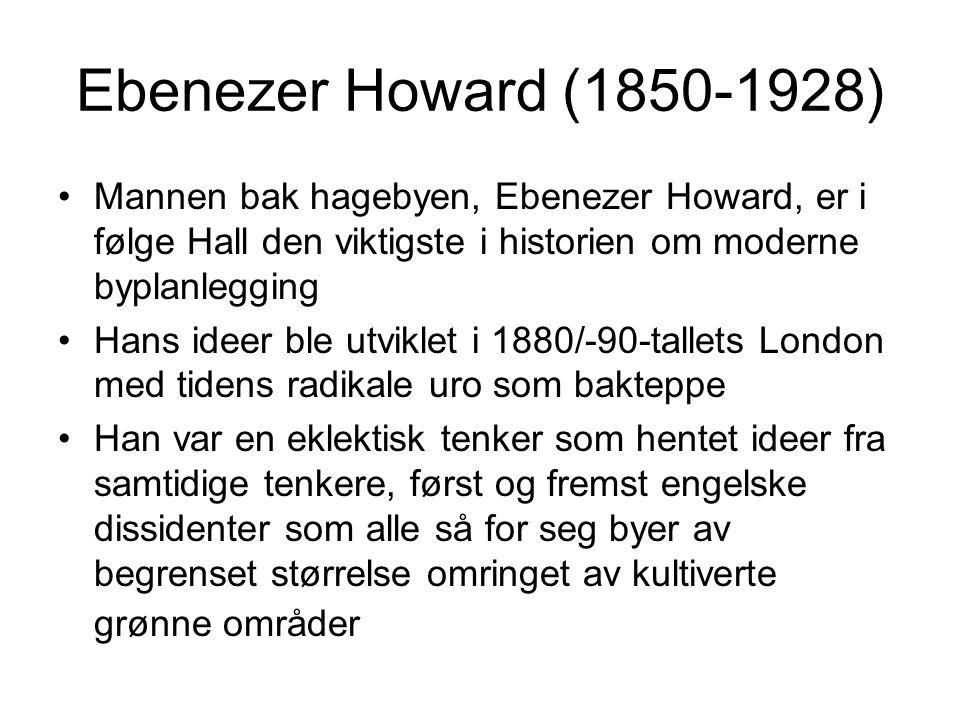 Ebenezer Howard (1850-1928) Mannen bak hagebyen, Ebenezer Howard, er i følge Hall den viktigste i historien om moderne byplanlegging Hans ideer ble utviklet i 1880/-90-tallets London med tidens radikale uro som bakteppe Han var en eklektisk tenker som hentet ideer fra samtidige tenkere, først og fremst engelske dissidenter som alle så for seg byer av begrenset størrelse omringet av kultiverte grønne områder