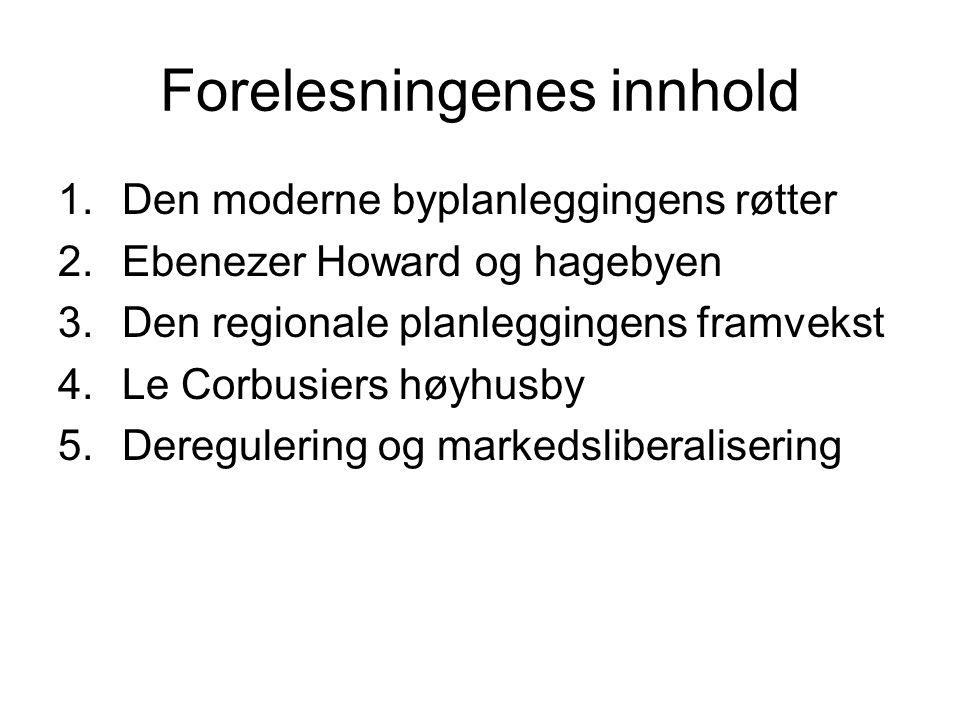 Forelesningenes innhold 1.Den moderne byplanleggingens røtter 2.Ebenezer Howard og hagebyen 3.Den regionale planleggingens framvekst 4.Le Corbusiers h