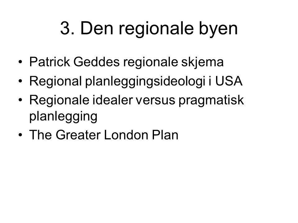 3. Den regionale byen Patrick Geddes regionale skjema Regional planleggingsideologi i USA Regionale idealer versus pragmatisk planlegging The Greater