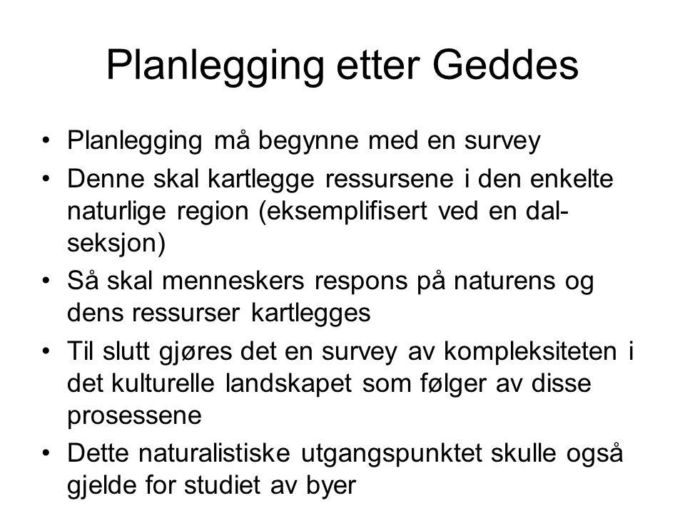 Planlegging etter Geddes Planlegging må begynne med en survey Denne skal kartlegge ressursene i den enkelte naturlige region (eksemplifisert ved en da