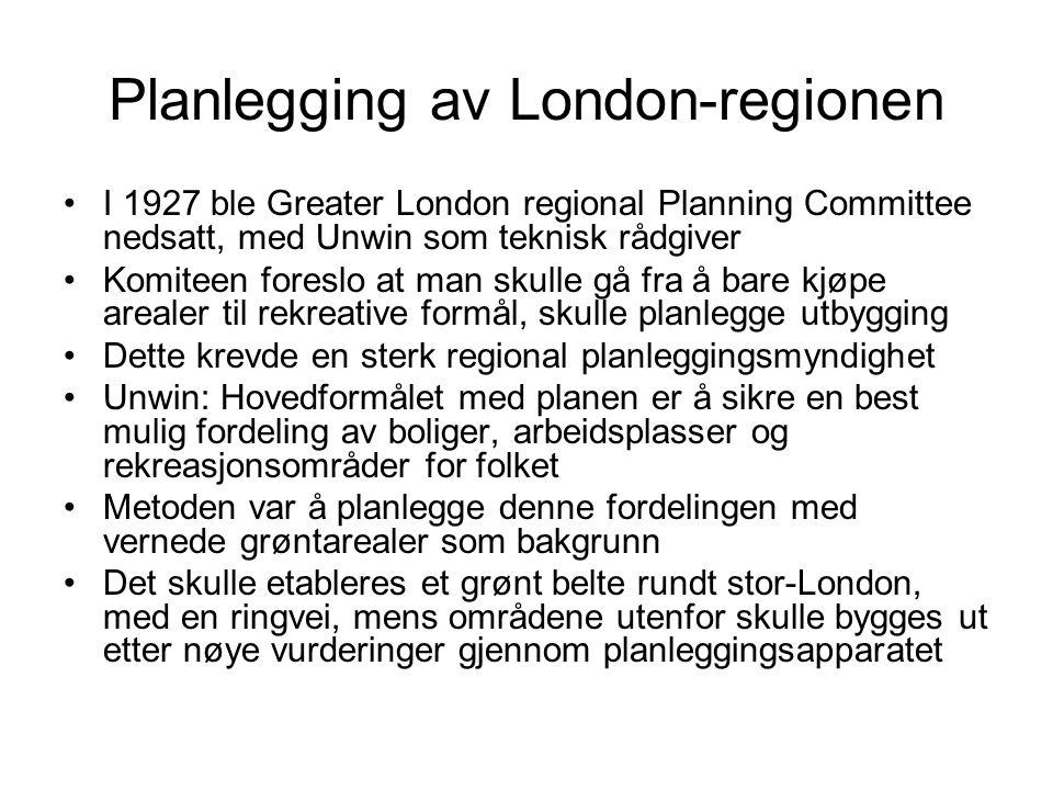 Planlegging av London-regionen I 1927 ble Greater London regional Planning Committee nedsatt, med Unwin som teknisk rådgiver Komiteen foreslo at man skulle gå fra å bare kjøpe arealer til rekreative formål, skulle planlegge utbygging Dette krevde en sterk regional planleggingsmyndighet Unwin: Hovedformålet med planen er å sikre en best mulig fordeling av boliger, arbeidsplasser og rekreasjonsområder for folket Metoden var å planlegge denne fordelingen med vernede grøntarealer som bakgrunn Det skulle etableres et grønt belte rundt stor-London, med en ringvei, mens områdene utenfor skulle bygges ut etter nøye vurderinger gjennom planleggingsapparatet