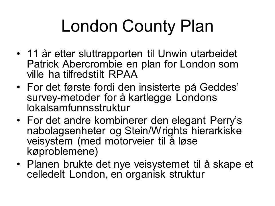 London County Plan 11 år etter sluttrapporten til Unwin utarbeidet Patrick Abercrombie en plan for London som ville ha tilfredstilt RPAA For det første fordi den insisterte på Geddes' survey-metoder for å kartlegge Londons lokalsamfunnsstruktur For det andre kombinerer den elegant Perry's nabolagsenheter og Stein/Wrights hierarkiske veisystem (med motorveier til å løse køproblemene) Planen brukte det nye veisystemet til å skape et celledelt London, en organisk struktur