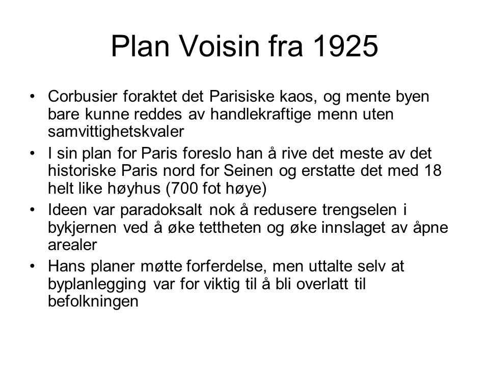 Plan Voisin fra 1925 Corbusier foraktet det Parisiske kaos, og mente byen bare kunne reddes av handlekraftige menn uten samvittighetskvaler I sin plan