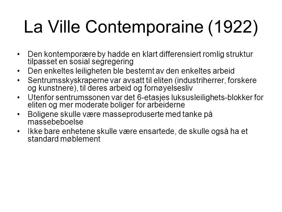 La Ville Contemporaine (1922) Den kontemporære by hadde en klart differensiert romlig struktur tilpasset en sosial segregering Den enkeltes leiligheten ble bestemt av den enkeltes arbeid Sentrumsskyskraperne var avsatt til eliten (industriherrer, forskere og kunstnere), til deres arbeid og fornøyelsesliv Utenfor sentrumssonen var det 6-etasjes luksusleilighets-blokker for eliten og mer moderate boliger for arbeiderne Boligene skulle være masseproduserte med tanke på massebeboelse Ikke bare enhetene skulle være ensartede, de skulle også ha et standard møblement