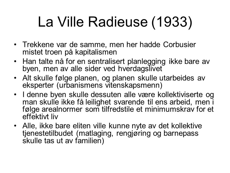 La Ville Radieuse (1933) Trekkene var de samme, men her hadde Corbusier mistet troen på kapitalismen Han talte nå for en sentralisert planlegging ikke bare av byen, men av alle sider ved hverdagslivet Alt skulle følge planen, og planen skulle utarbeides av eksperter (urbanismens vitenskapsmenn) I denne byen skulle dessuten alle være kollektiviserte og man skulle ikke få leilighet svarende til ens arbeid, men i følge arealnormer som tilfredstile et minimumskrav for et effektivt liv Alle, ikke bare eliten ville kunne nyte av det kollektive tjenestetilbudet (matlaging, rengjøring og barnepass skulle tas ut av familien)