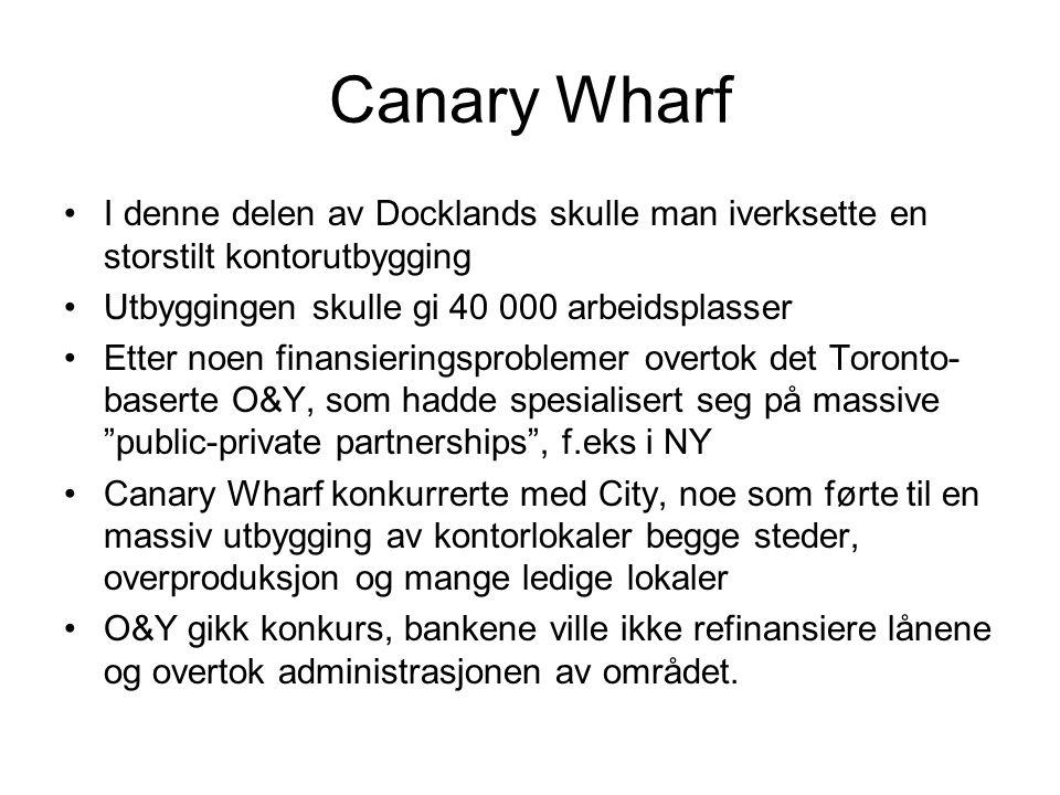Canary Wharf I denne delen av Docklands skulle man iverksette en storstilt kontorutbygging Utbyggingen skulle gi 40 000 arbeidsplasser Etter noen finansieringsproblemer overtok det Toronto- baserte O&Y, som hadde spesialisert seg på massive public-private partnerships , f.eks i NY Canary Wharf konkurrerte med City, noe som førte til en massiv utbygging av kontorlokaler begge steder, overproduksjon og mange ledige lokaler O&Y gikk konkurs, bankene ville ikke refinansiere lånene og overtok administrasjonen av området.