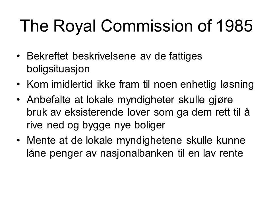 The Royal Commission of 1985 Bekreftet beskrivelsene av de fattiges boligsituasjon Kom imidlertid ikke fram til noen enhetlig løsning Anbefalte at lokale myndigheter skulle gjøre bruk av eksisterende lover som ga dem rett til å rive ned og bygge nye boliger Mente at de lokale myndighetene skulle kunne låne penger av nasjonalbanken til en lav rente