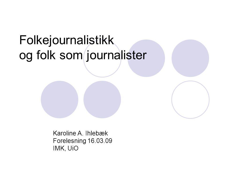 Folkejournalistikk og folk som journalister Karoline A. Ihlebæk Forelesning 16.03.09 IMK, UiO