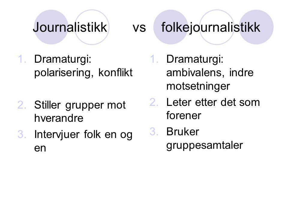 Journalistikk vs folkejournalistikk 1.Dramaturgi: polarisering, konflikt 2.Stiller grupper mot hverandre 3.Intervjuer folk en og en 1.Dramaturgi: ambivalens, indre motsetninger 2.Leter etter det som forener 3.Bruker gruppesamtaler