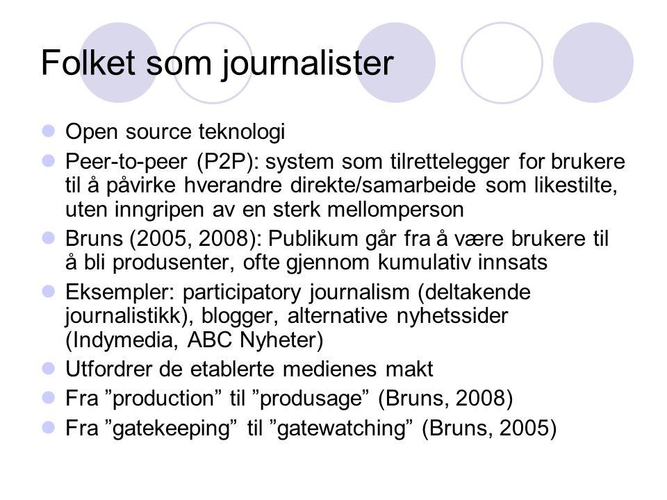 Folket som journalister Open source teknologi Peer-to-peer (P2P): system som tilrettelegger for brukere til å påvirke hverandre direkte/samarbeide som likestilte, uten inngripen av en sterk mellomperson Bruns (2005, 2008): Publikum går fra å være brukere til å bli produsenter, ofte gjennom kumulativ innsats Eksempler: participatory journalism (deltakende journalistikk), blogger, alternative nyhetssider (Indymedia, ABC Nyheter) Utfordrer de etablerte medienes makt Fra production til produsage (Bruns, 2008) Fra gatekeeping til gatewatching (Bruns, 2005)