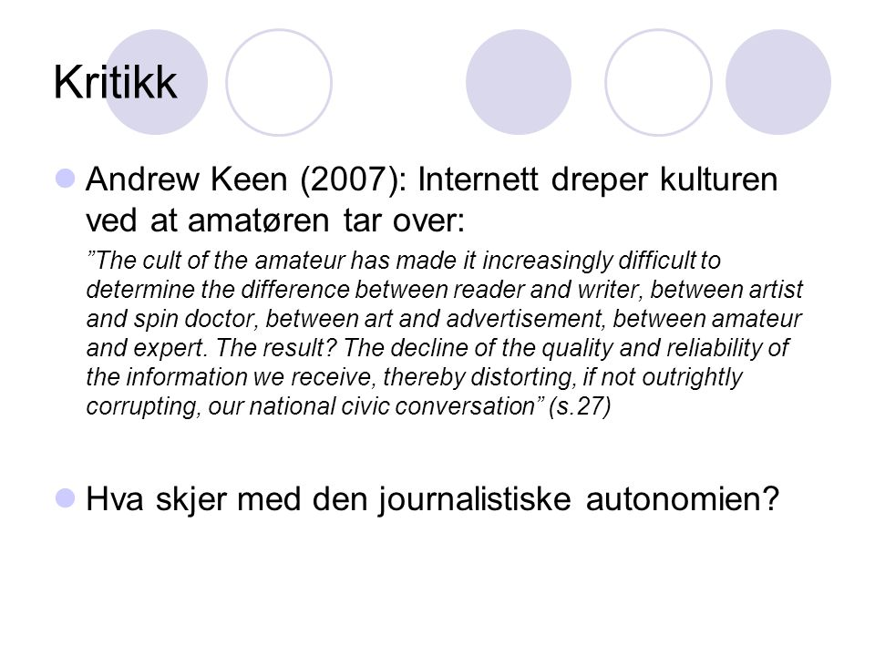 Kritikk Andrew Keen (2007): Internett dreper kulturen ved at amatøren tar over: The cult of the amateur has made it increasingly difficult to determine the difference between reader and writer, between artist and spin doctor, between art and advertisement, between amateur and expert.