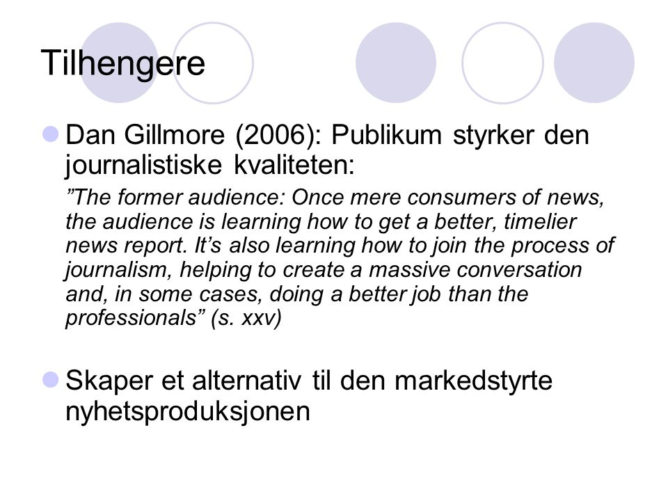 Tilhengere Dan Gillmore (2006): Publikum styrker den journalistiske kvaliteten: The former audience: Once mere consumers of news, the audience is learning how to get a better, timelier news report.