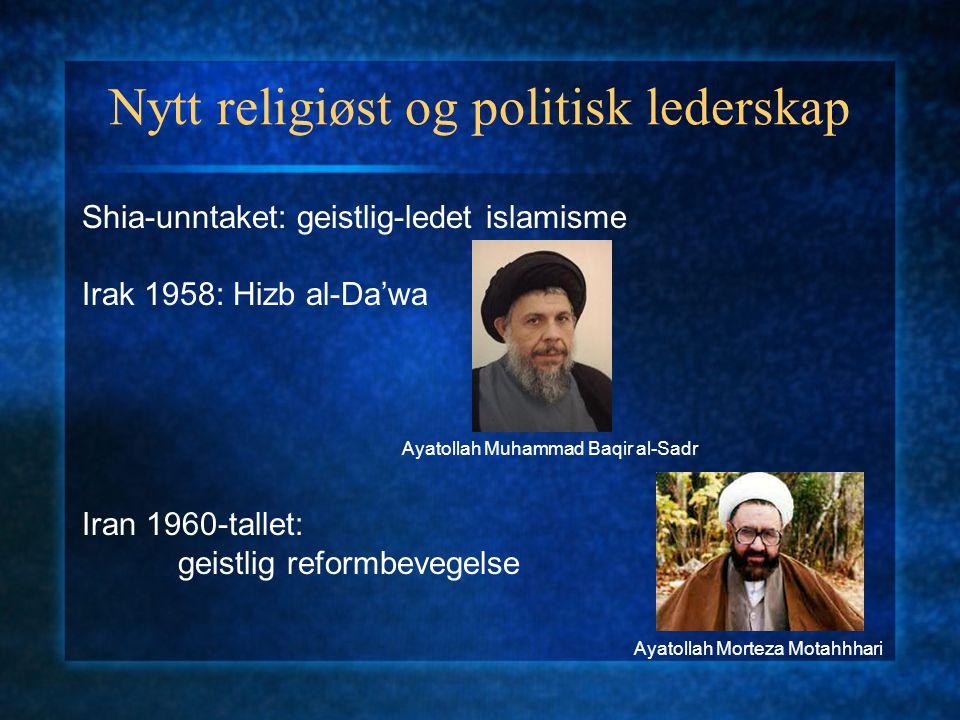 Nytt religiøst og politisk lederskap Shia-unntaket: geistlig-ledet islamisme Irak 1958: Hizb al-Da'wa Iran 1960-tallet: geistlig reformbevegelse Ayato