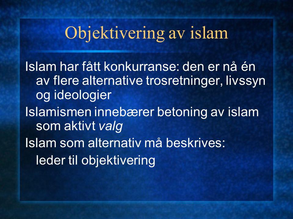 Objektivering av islam Islam har fått konkurranse: den er nå én av flere alternative trosretninger, livssyn og ideologier Islamismen innebærer betonin