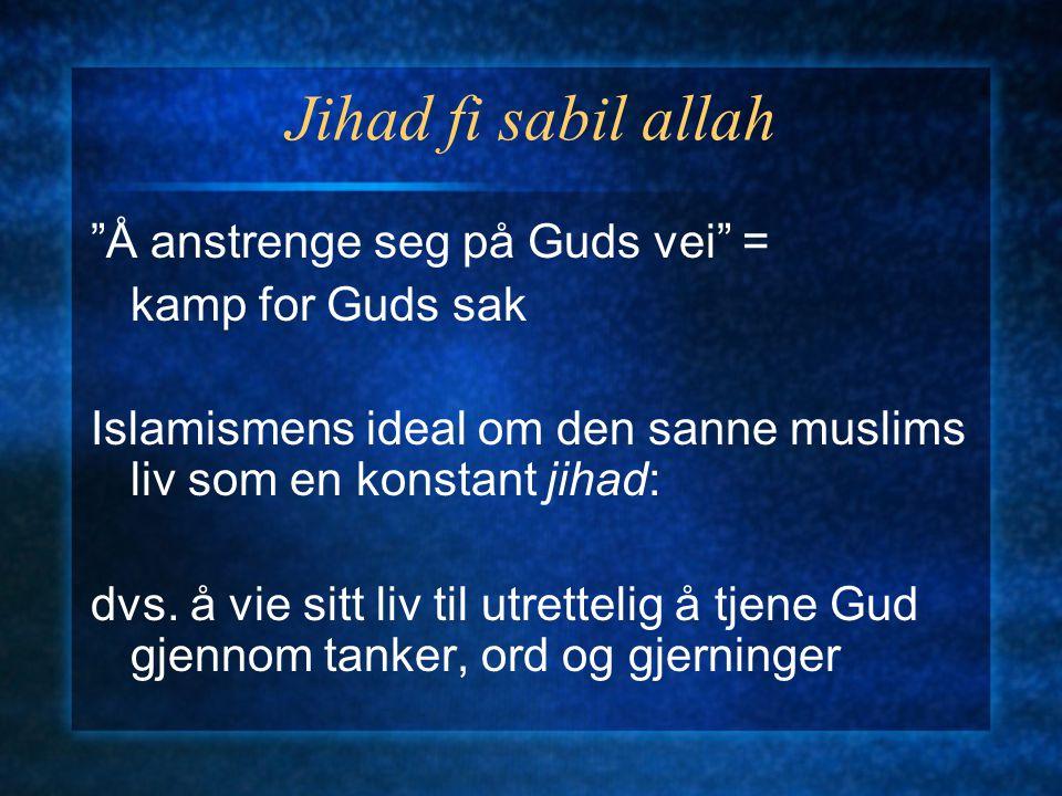"""Jihad fi sabil allah """"Å anstrenge seg på Guds vei"""" = kamp for Guds sak Islamismens ideal om den sanne muslims liv som en konstant jihad: dvs. å vie si"""