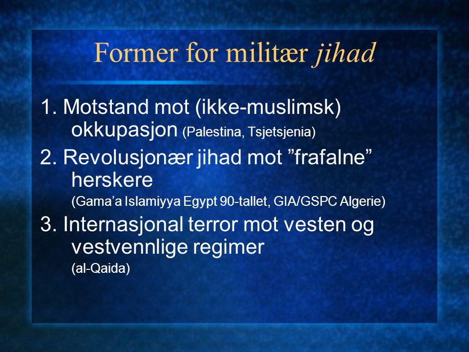 """Former for militær jihad 1. Motstand mot (ikke-muslimsk) okkupasjon (Palestina, Tsjetsjenia) 2. Revolusjonær jihad mot """"frafalne"""" herskere (Gama'a Isl"""