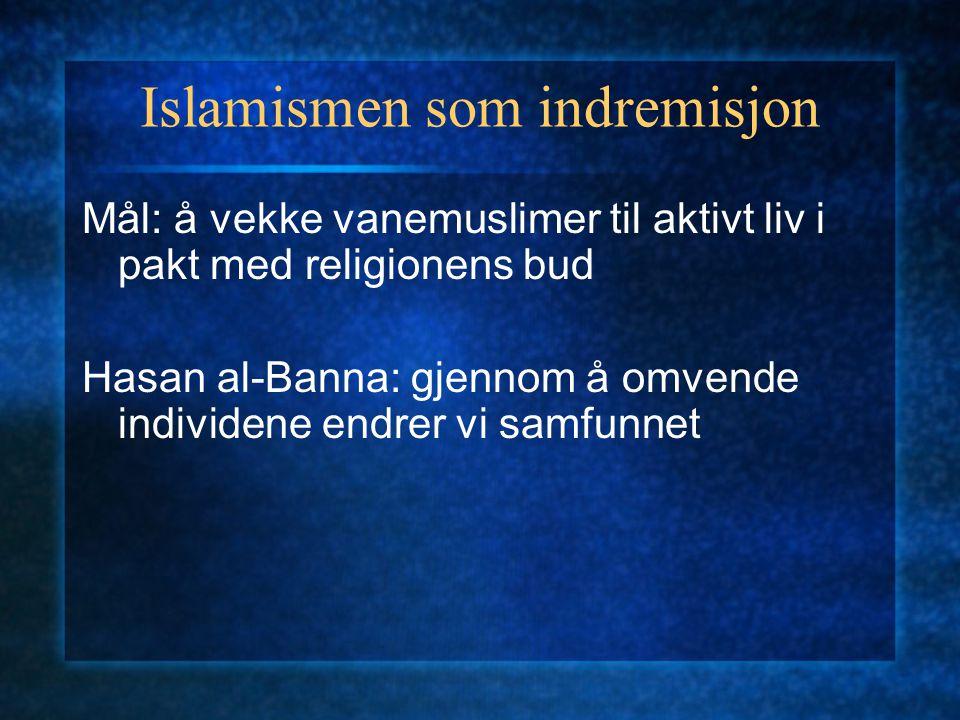 Islamismen som indremisjon Mål: å vekke vanemuslimer til aktivt liv i pakt med religionens bud Hasan al-Banna: gjennom å omvende individene endrer vi
