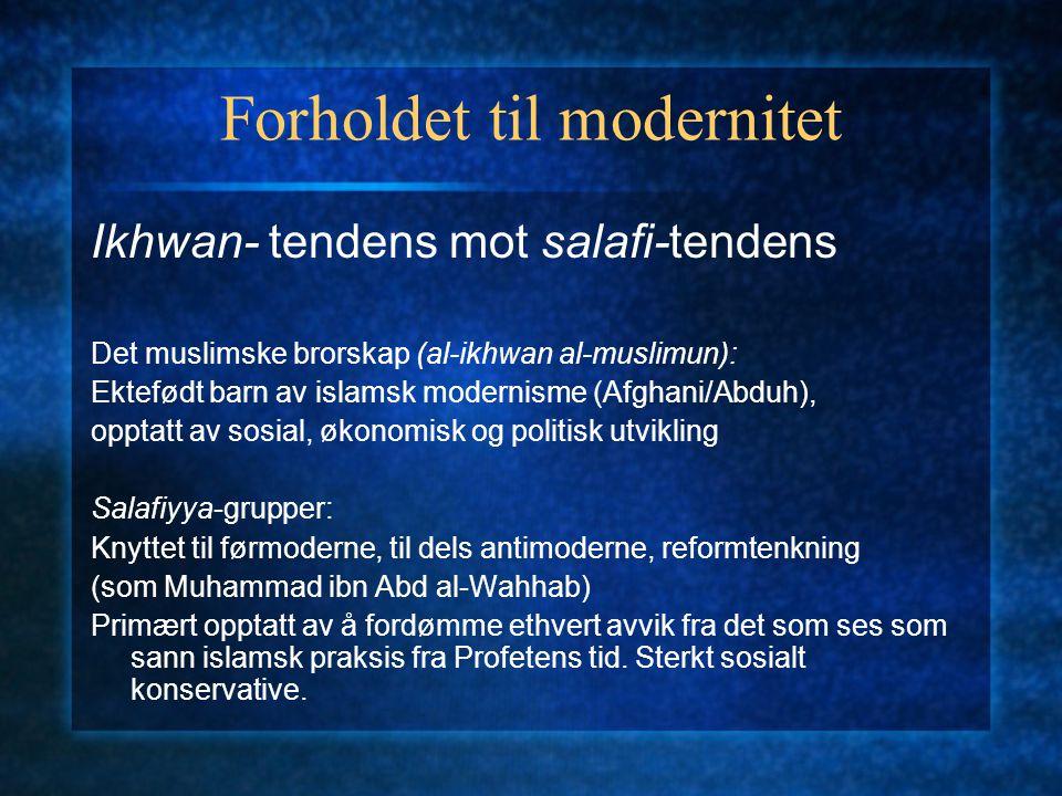 Forholdet til modernitet Ikhwan- tendens mot salafi-tendens Det muslimske brorskap (al-ikhwan al-muslimun): Ektefødt barn av islamsk modernisme (Afgha