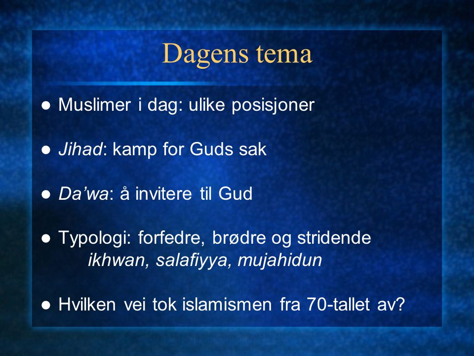 Dagens tema Muslimer i dag: ulike posisjoner Jihad: kamp for Guds sak Da'wa: å invitere til Gud Typologi: forfedre, brødre og stridende ikhwan, salafi
