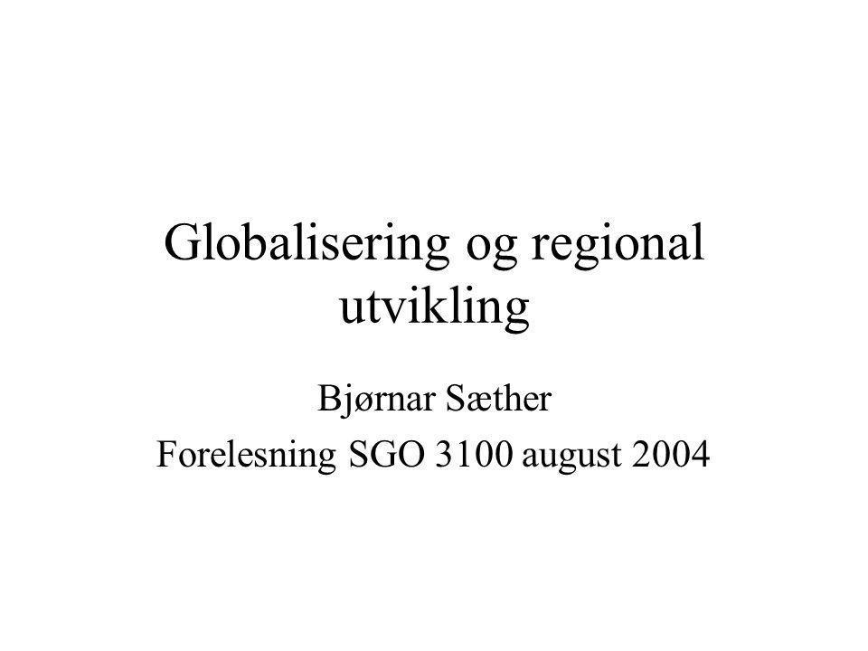 Globalisering og regional utvikling Bjørnar Sæther Forelesning SGO 3100 august 2004