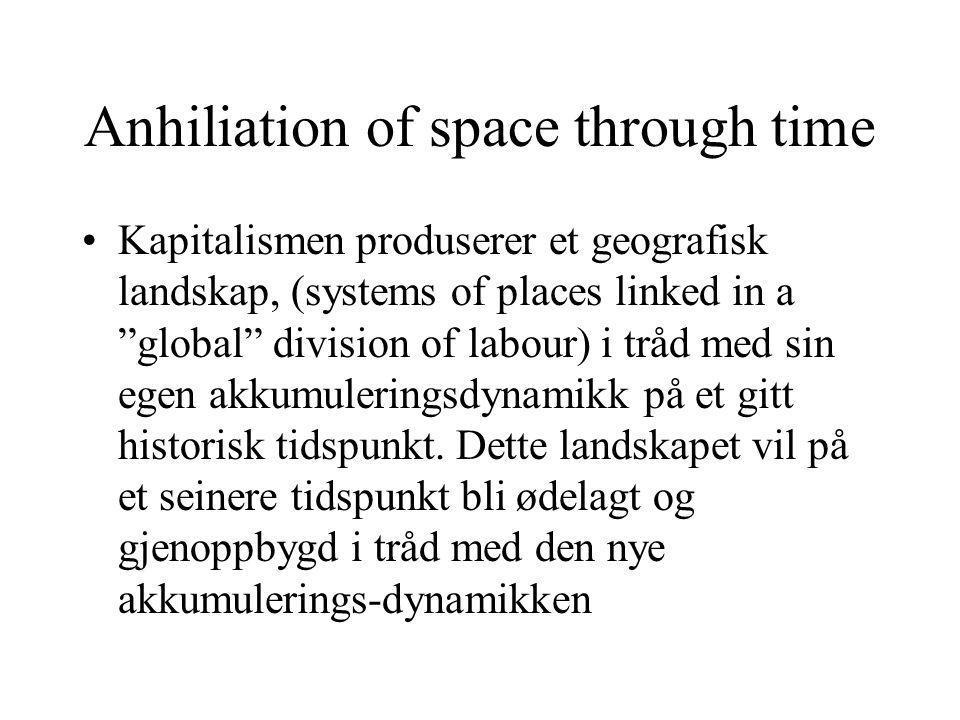 Anhiliation of space through time Kapitalismen produserer et geografisk landskap, (systems of places linked in a global division of labour) i tråd med sin egen akkumuleringsdynamikk på et gitt historisk tidspunkt.