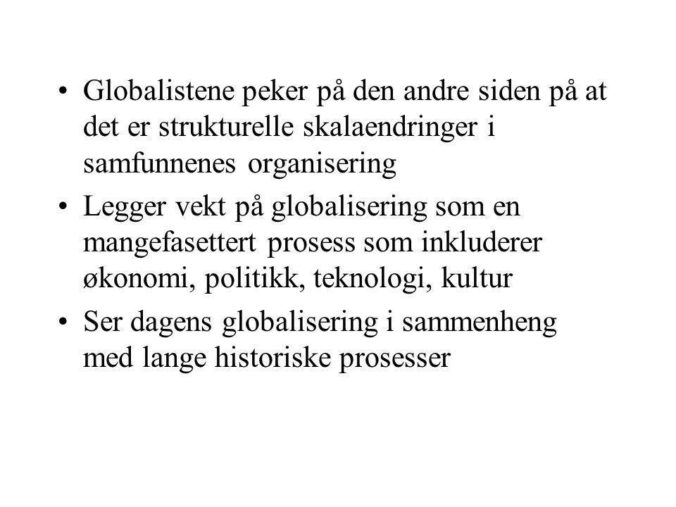 Globalistene peker på den andre siden på at det er strukturelle skalaendringer i samfunnenes organisering Legger vekt på globalisering som en mangefasettert prosess som inkluderer økonomi, politikk, teknologi, kultur Ser dagens globalisering i sammenheng med lange historiske prosesser